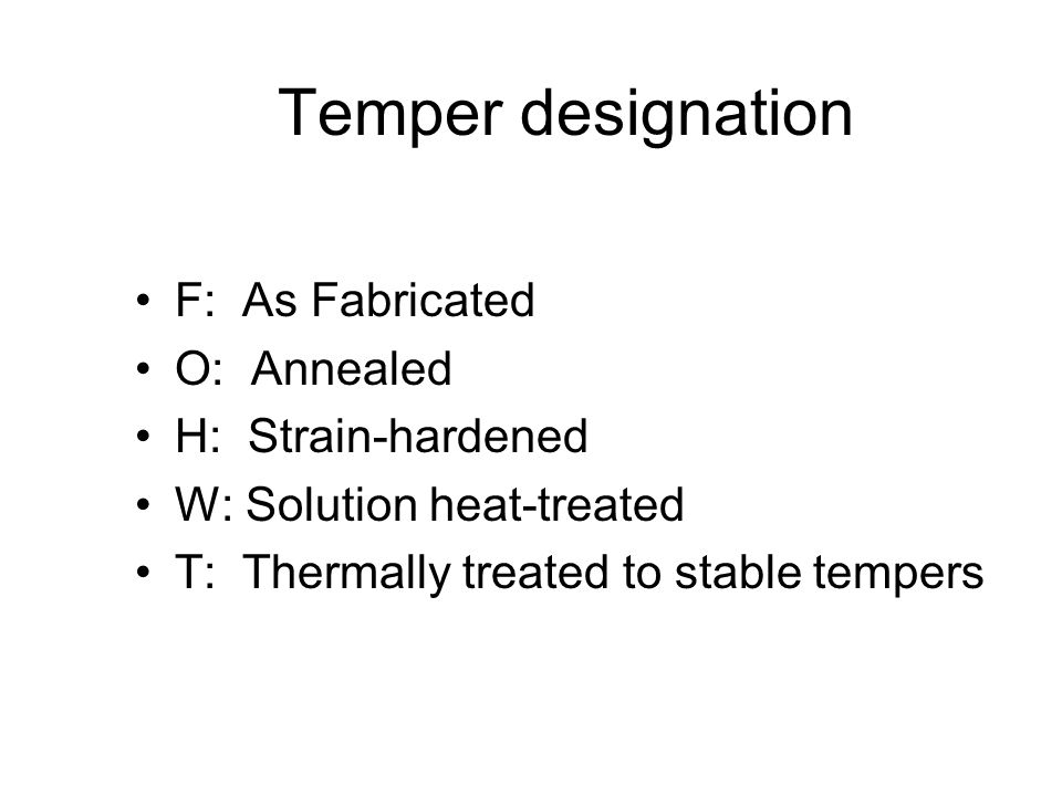 Temper designation F: As Fabricated O: Annealed H: Strain-hardened W: Solution heat-treated T: Thermally treated to stable tempers