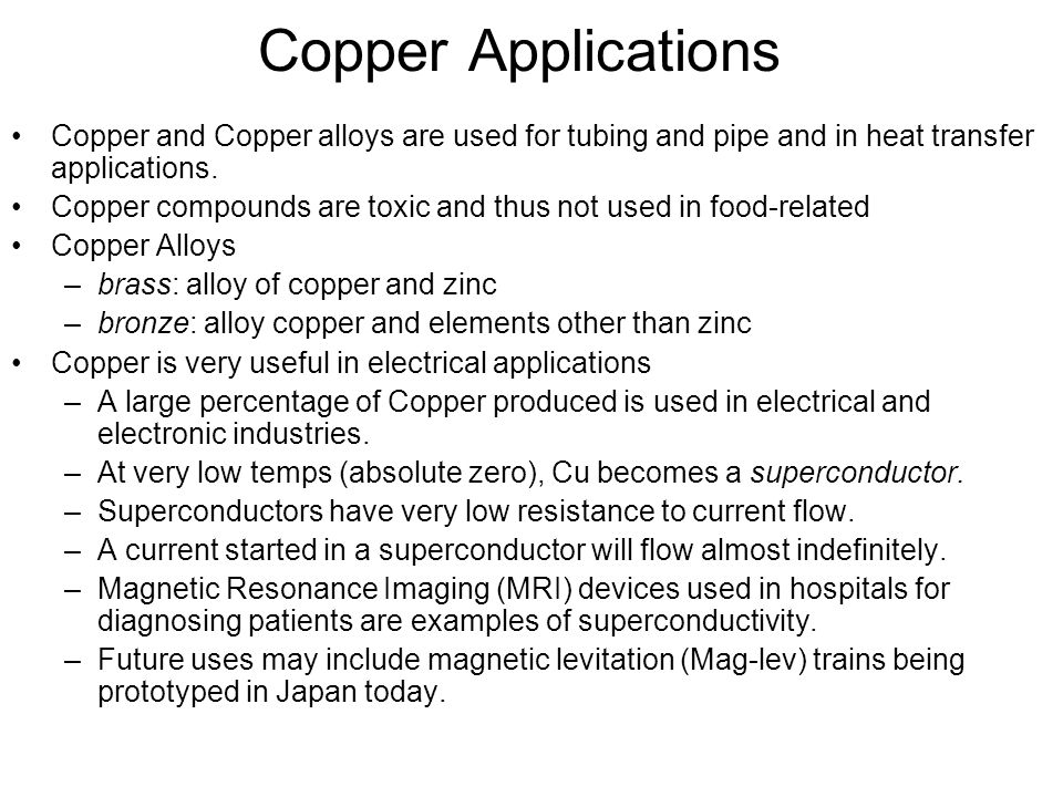 Copper Applications Copper and Copper alloys are used for tubing and pipe and in heat transfer applications. Copper compounds are toxic and thus not u