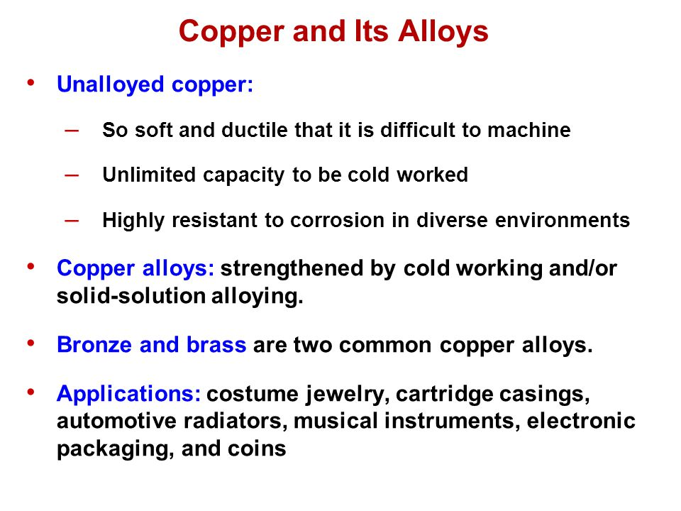 Unalloyed copper: – So soft and ductile that it is difficult to machine – Unlimited capacity to be cold worked – Highly resistant to corrosion in dive