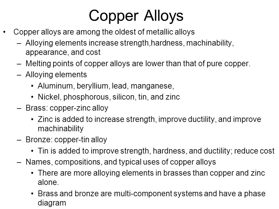 Copper Alloys Copper alloys are among the oldest of metallic alloys –Alloying elements increase strength,hardness, machinability, appearance, and cost –Melting points of copper alloys are lower than that of pure copper.