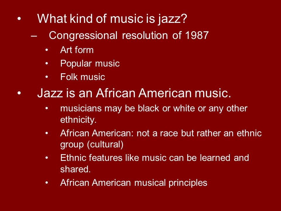 What kind of music is jazz? –Congressional resolution of 1987 Art form Popular music Folk music Jazz is an African American music. musicians may be bl