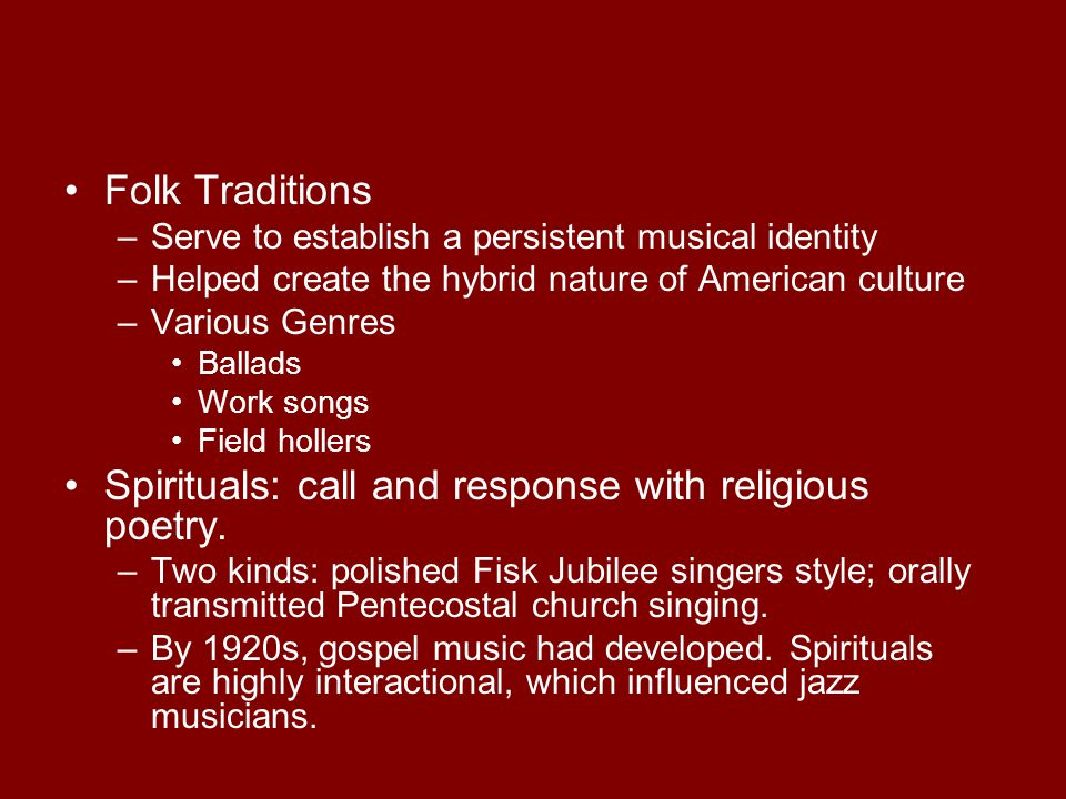 Folk Traditions –Serve to establish a persistent musical identity –Helped create the hybrid nature of American culture –Various Genres Ballads Work so
