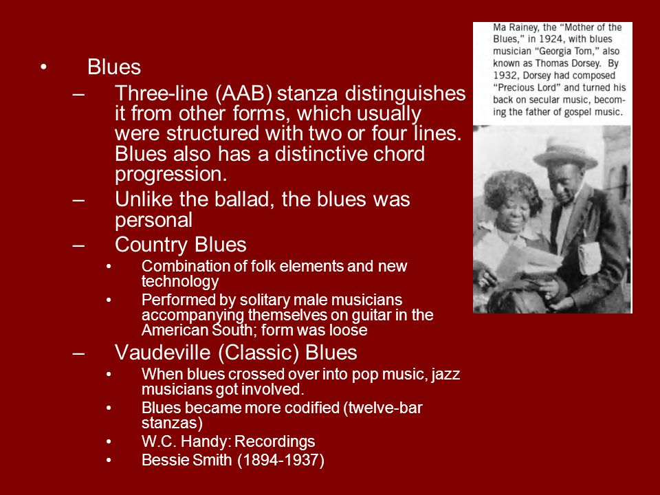 Blues –Three-line (AAB) stanza distinguishes it from other forms, which usually were structured with two or four lines. Blues also has a distinctive c