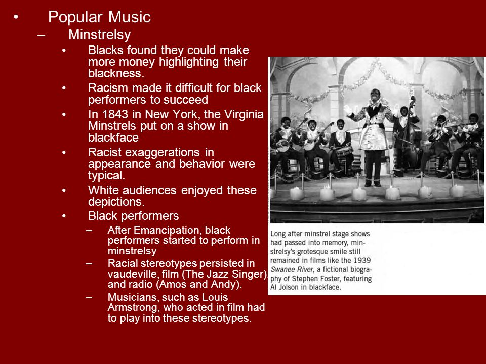 Popular Music –Minstrelsy Blacks found they could make more money highlighting their blackness. Racism made it difficult for black performers to succe