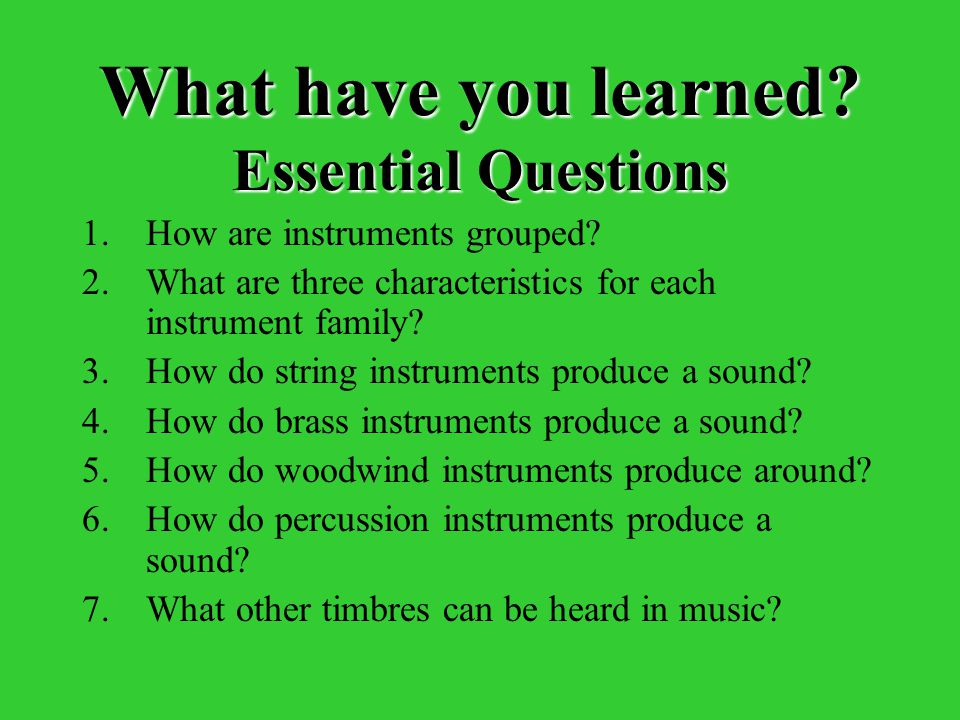 What have you learned? Essential Questions 1.How are instruments grouped? 2.What are three characteristics for each instrument family? 3.How do string