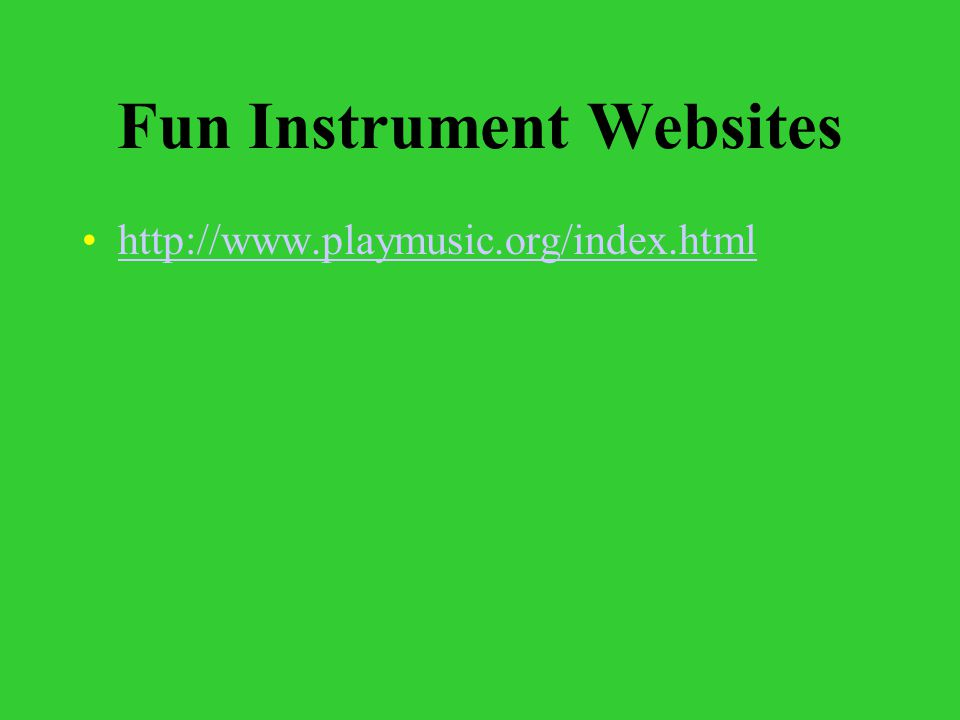 Fun Instrument Websites http://www.playmusic.org/index.html