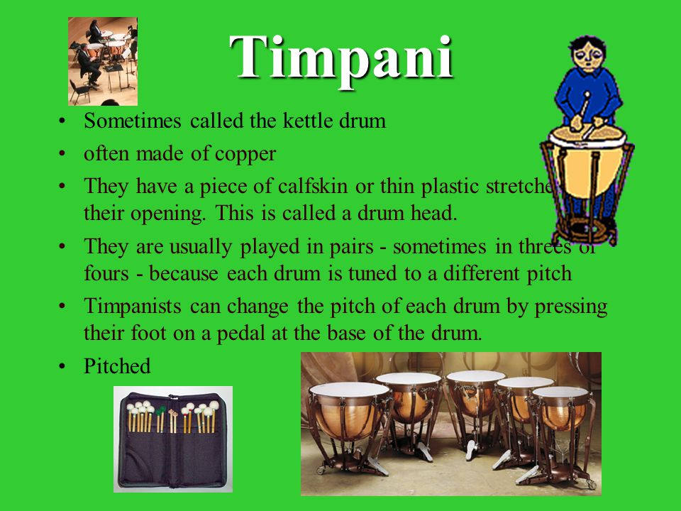 Timpani Sometimes called the kettle drum often made of copper They have a piece of calfskin or thin plastic stretched over their opening. This is call
