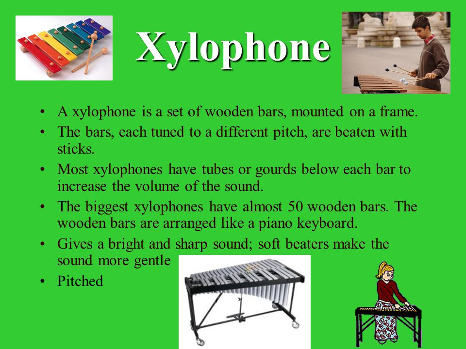 Xylophone A xylophone is a set of wooden bars, mounted on a frame. The bars, each tuned to a different pitch, are beaten with sticks. Most xylophones