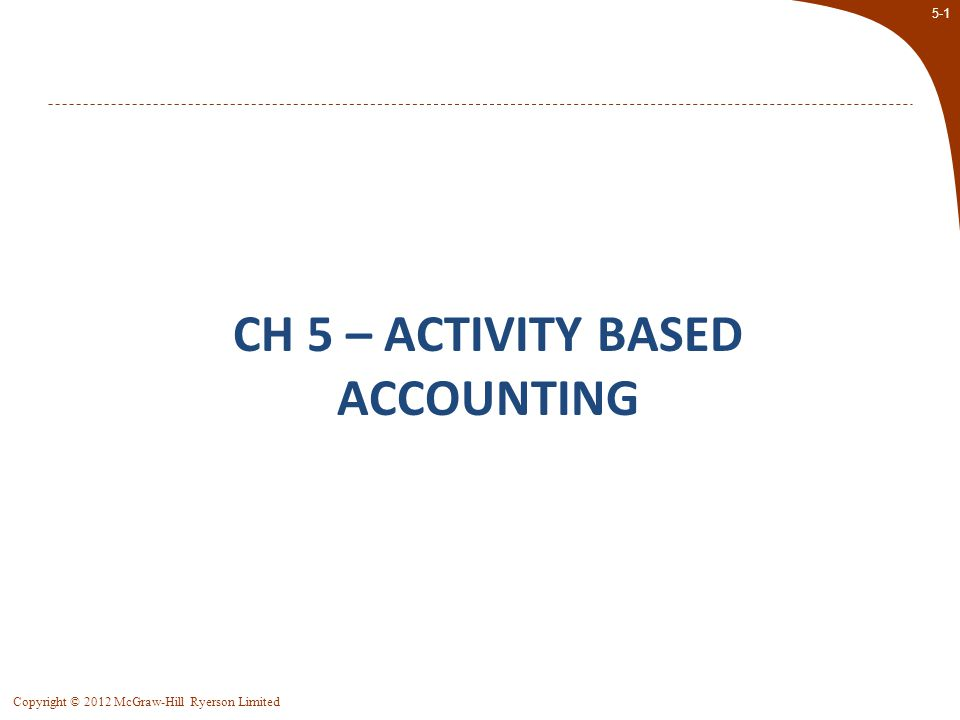 5-2 Copyright © 2012 McGraw-Hill Ryerson Limited Activity–Based Costing (ABC) ABC is designed to provide managers with cost information for strategic and other decisions that potentially affect capacity, and therefore, affect fixed as well as variable costs.