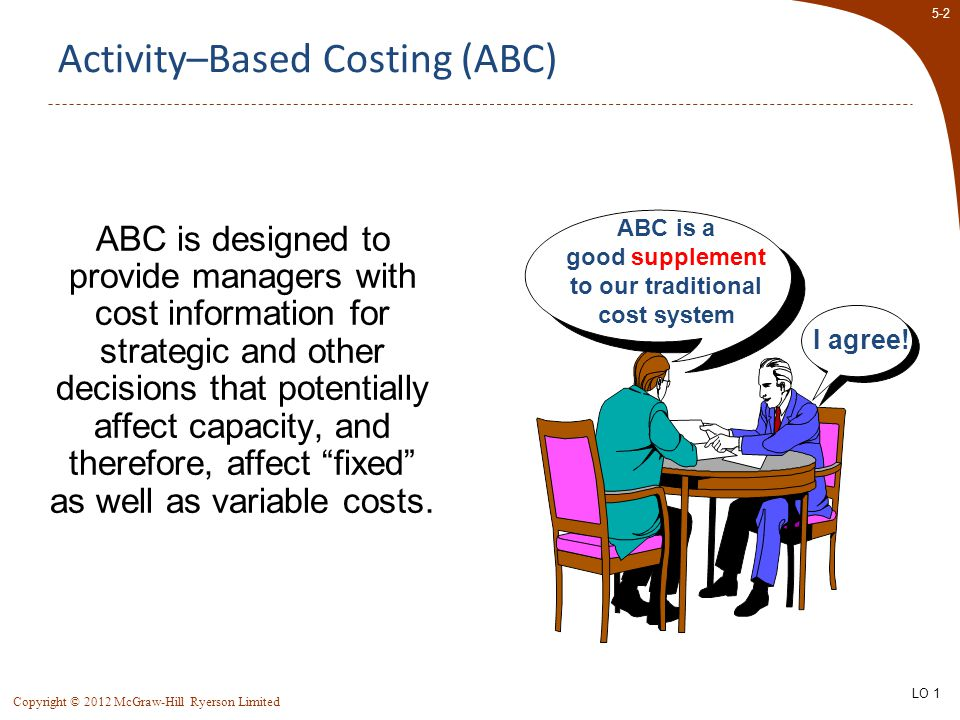 5-13 Copyright © 2012 McGraw-Hill Ryerson Limited Classic Brass – An ABC Example Manufacturing overhead is allocated to products using a single plantwide overhead rate based on machine hours.