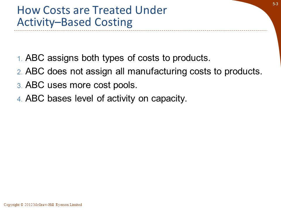 5-44 Copyright © 2012 McGraw-Hill Ryerson Limited Differences Between ABC and Traditional Product Costs  Traditional costing allocates all manufacturing overhead costs using a volume-related allocation base.