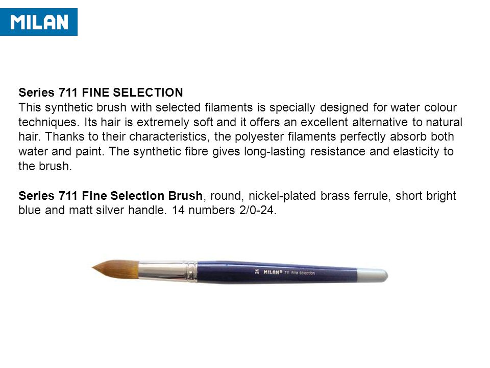 Series 711 FINE SELECTION This synthetic brush with selected filaments is specially designed for water colour techniques.