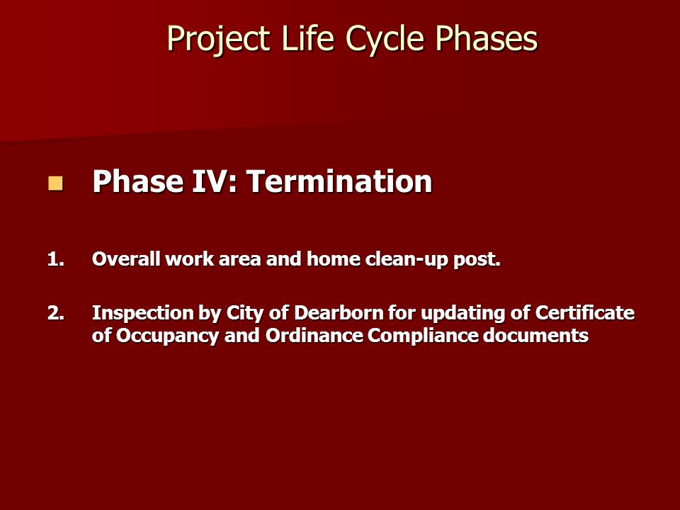 Project Life Cycle Phases Project Life Cycle Phases Phase IV: Termination Phase IV: Termination 1.Overall work area and home clean-up post.