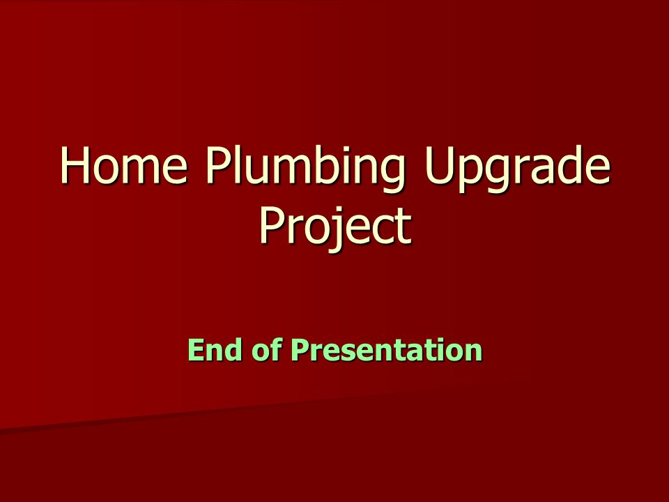 Home Plumbing Upgrade Project End of Presentation