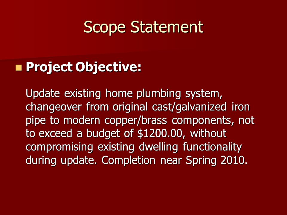 Scope Statement Project Objective: Project Objective: Update existing home plumbing system, changeover from original cast/galvanized iron pipe to modern copper/brass components, not to exceed a budget of $1200.00, without compromising existing dwelling functionality during update.