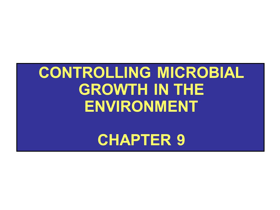 CONTROLLING MICROBIAL GROWTH IN THE ENVIRONMENT CHAPTER 9
