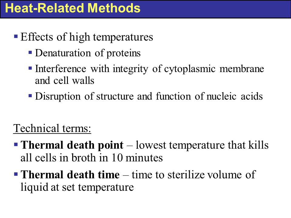 Heat-Related Methods  Effects of high temperatures  Denaturation of proteins  Interference with integrity of cytoplasmic membrane and cell walls  Disruption of structure and function of nucleic acids Technical terms:  Thermal death point – lowest temperature that kills all cells in broth in 10 minutes  Thermal death time – time to sterilize volume of liquid at set temperature