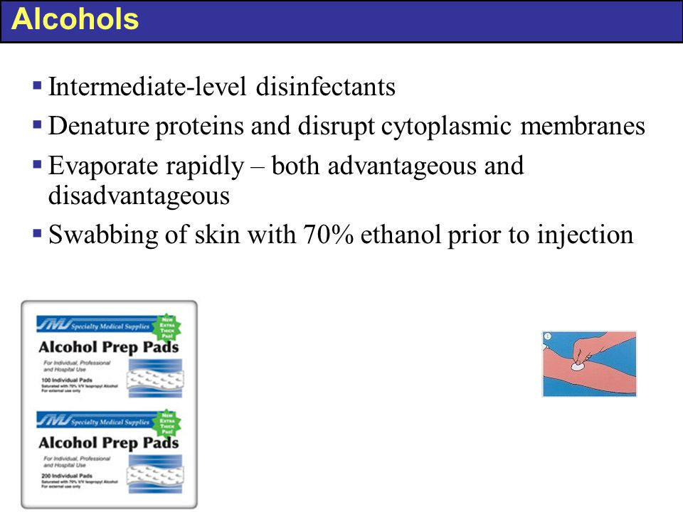 Alcohols  Intermediate-level disinfectants  Denature proteins and disrupt cytoplasmic membranes  Evaporate rapidly – both advantageous and disadvantageous  Swabbing of skin with 70% ethanol prior to injection