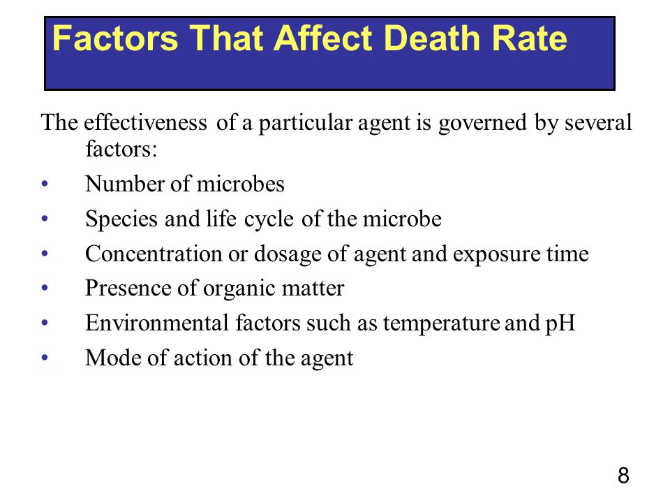 8 Factors That Affect Death Rate The effectiveness of a particular agent is governed by several factors: Number of microbes Species and life cycle of the microbe Concentration or dosage of agent and exposure time Presence of organic matter Environmental factors such as temperature and pH Mode of action of the agent