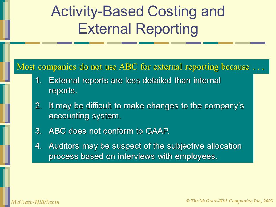 © The McGraw-Hill Companies, Inc., 2003 McGraw-Hill/Irwin Activity-Based Costing and External Reporting Most companies do not use ABC for external reporting because...