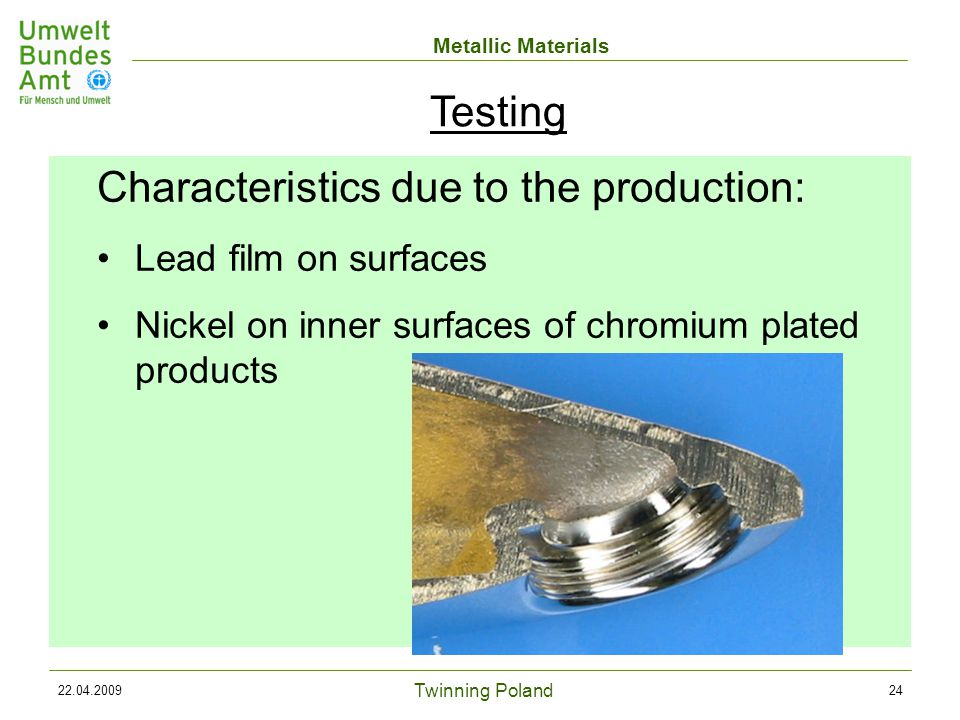 Twinning Poland Metallic Materials 22.04.200924 Characteristics due to the production: Lead film on surfaces Nickel on inner surfaces of chromium plated products Testing