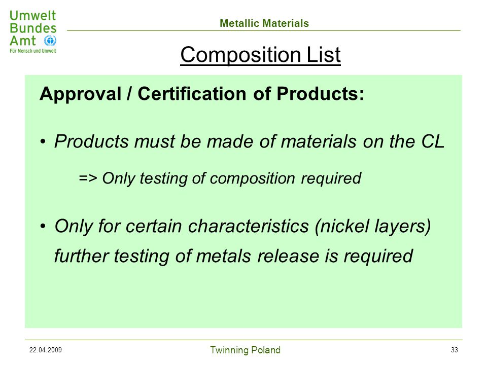 Twinning Poland Metallic Materials 22.04.200933 Approval / Certification of Products: Products must be made of materials on the CL => Only testing of composition required Only for certain characteristics (nickel layers) further testing of metals release is required Composition List
