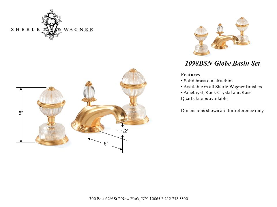 1098BSN Globe Basin Set Features Solid brass construction Available in all Sherle Wagner finishes Amethyst, Rock Crystal and Rose Quartz knobs available Dimensions shown are for reference only 300 East 62 nd St * New York, NY 10065 * 212.758.3300 6 5 1-1/2