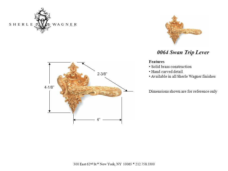 0064 Swan Trip Lever Features Solid brass construction Hand carved detail Available in all Sherle Wagner finishes Dimensions shown are for reference only 300 East 62 nd St * New York, NY 10065 * 212.758.3300 4-1/8 4 2-3/8