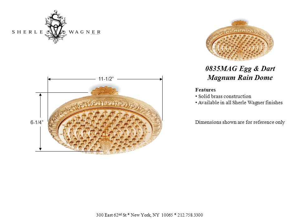 0835MAG Egg & Dart Magnum Rain Dome Features Solid brass construction Available in all Sherle Wagner finishes Dimensions shown are for reference only 300 East 62 nd St * New York, NY 10065 * 212.758.3300 6-1/4 11-1/2
