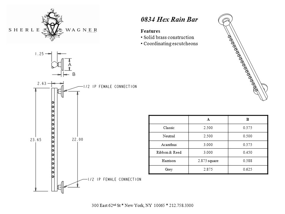0834 Hex Rain Bar Features Solid brass construction Coordinating escutcheons 300 East 62 nd St * New York, NY 10065 * 212.758.3300 AB Classic2.5000.57