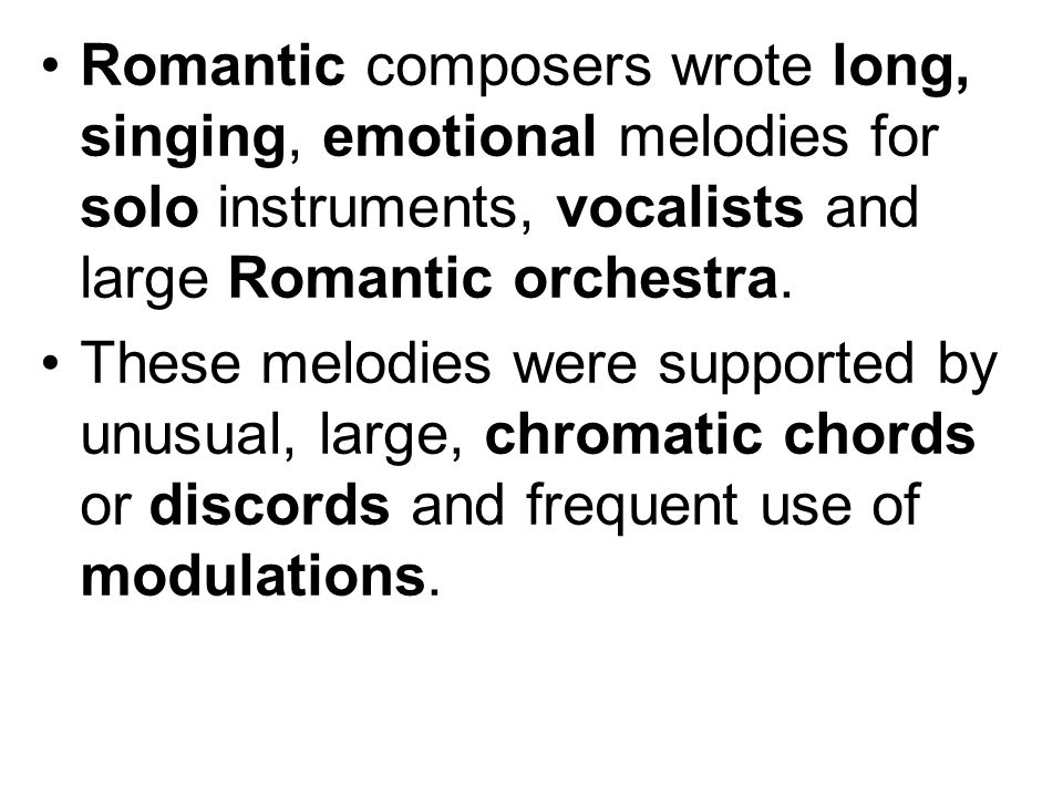 Romantic composers wrote long, singing, emotional melodies for solo instruments, vocalists and large Romantic orchestra.