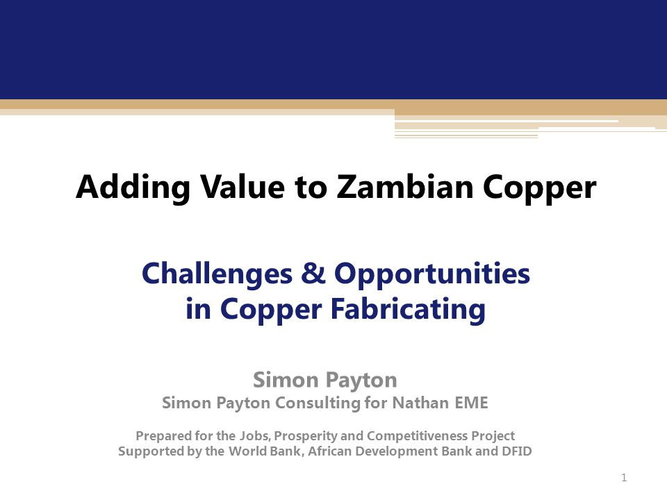 1 Adding Value to Zambian Copper Challenges & Opportunities in Copper Fabricating Simon Payton Simon Payton Consulting for Nathan EME Prepared for the Jobs, Prosperity and Competitiveness Project Supported by the World Bank, African Development Bank and DFID 1