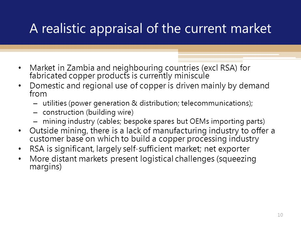10 A realistic appraisal of the current market Market in Zambia and neighbouring countries (excl RSA) for fabricated copper products is currently mini
