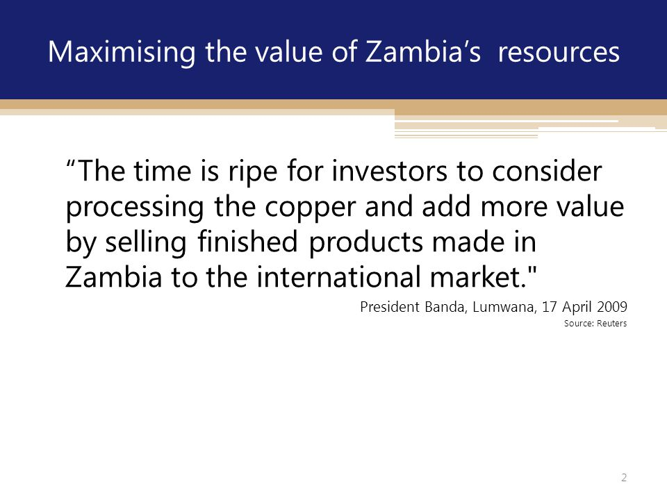 """2 Maximising the value of Zambia's resources """"The time is ripe for investors to consider processing the copper and add more value by selling finished"""
