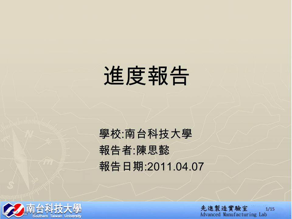 進度報告 學校 : 南台科技大學 報告者 : 陳思懿 報告日期 :2011.04.07 1/15
