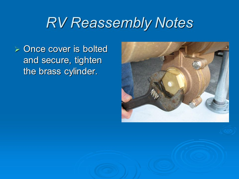 RV Reassembly Notes  Once cover is bolted and secure, tighten the brass cylinder.