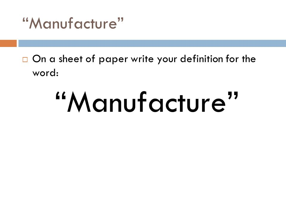 """Manufacture""  On a sheet of paper write your definition for the word: ""Manufacture"""