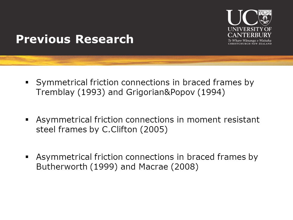 Previous Research  Symmetrical friction connections in braced frames by Tremblay (1993) and Grigorian&Popov (1994)  Asymmetrical friction connection