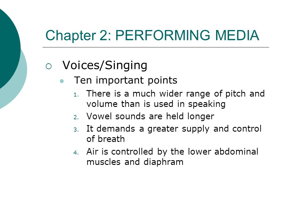Chapter 2: PERFORMING MEDIA  Voices/Singing Ten important points 1. There is a much wider range of pitch and volume than is used in speaking 2. Vowel