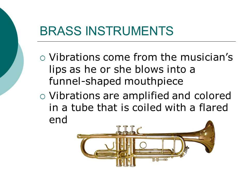 BRASS INSTRUMENTS  Vibrations come from the musician's lips as he or she blows into a funnel-shaped mouthpiece  Vibrations are amplified and colored in a tube that is coiled with a flared end