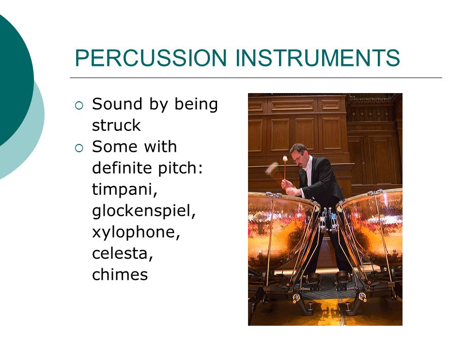 PERCUSSION INSTRUMENTS  Sound by being struck  Some with definite pitch: timpani, glockenspiel, xylophone, celesta, chimes