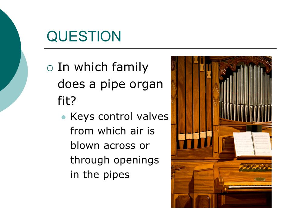 QUESTION  In which family does a pipe organ fit? Keys control valves from which air is blown across or through openings in the pipes