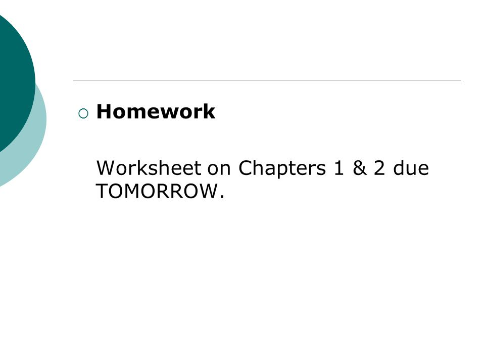  Homework Worksheet on Chapters 1 & 2 due TOMORROW.