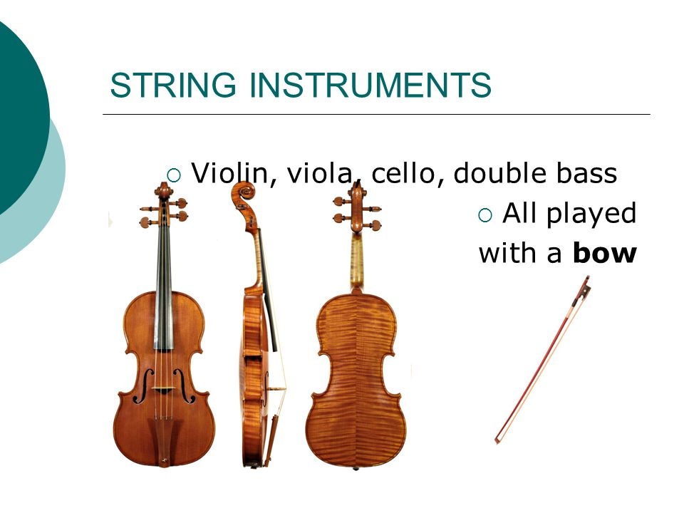 STRING INSTRUMENTS  Violin, viola, cello, double bass  All played with a bow
