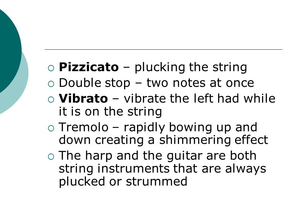  Pizzicato – plucking the string  Double stop – two notes at once  Vibrato – vibrate the left had while it is on the string  Tremolo – rapidly bowing up and down creating a shimmering effect  The harp and the guitar are both string instruments that are always plucked or strummed