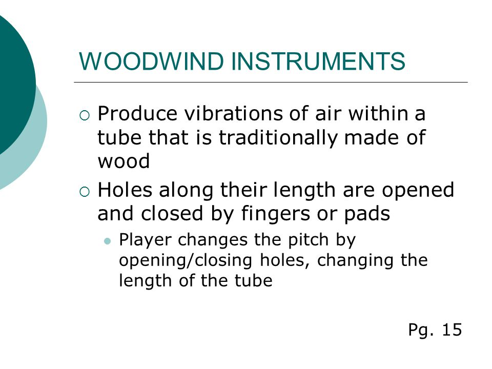 WOODWIND INSTRUMENTS  Produce vibrations of air within a tube that is traditionally made of wood  Holes along their length are opened and closed by fingers or pads Player changes the pitch by opening/closing holes, changing the length of the tube Pg.