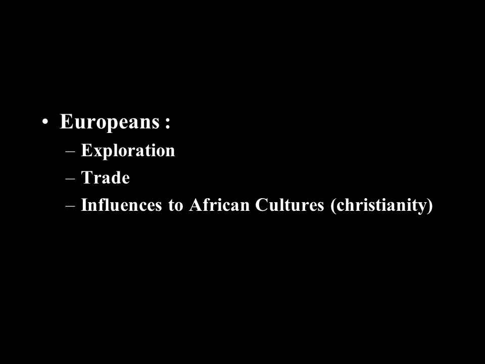 Europeans : –Exploration –Trade –Influences to African Cultures (christianity)