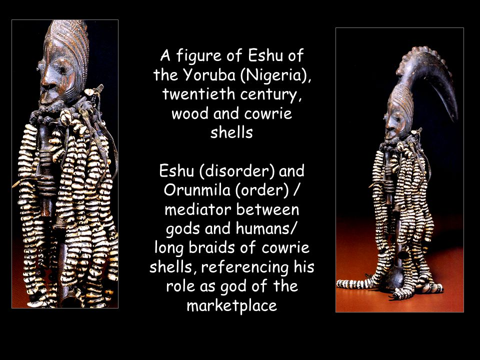 A figure of Eshu of the Yoruba (Nigeria), twentieth century, wood and cowrie shells Eshu (disorder) and Orunmila (order) / mediator between gods and humans/ long braids of cowrie shells, referencing his role as god of the marketplace