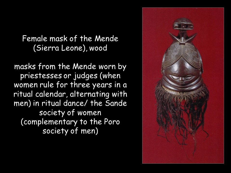 Female mask of the Mende (Sierra Leone), wood masks from the Mende worn by priestesses or judges (when women rule for three years in a ritual calendar, alternating with men) in ritual dance/ the Sande society of women (complementary to the Poro society of men)