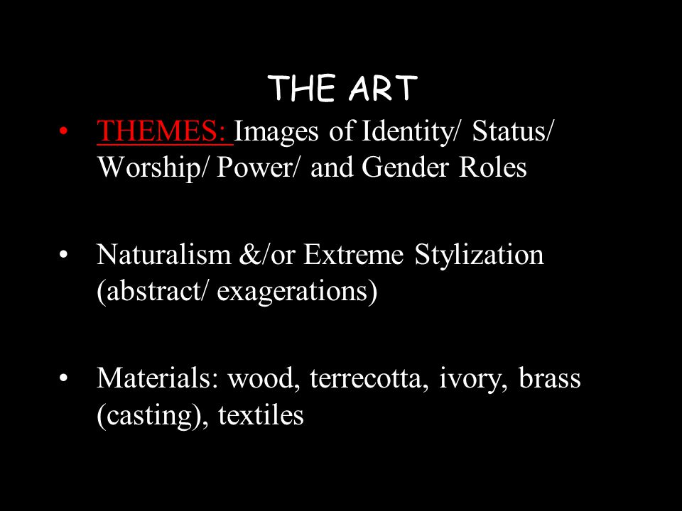 THE ART THEMES: Images of Identity/ Status/ Worship/ Power/ and Gender Roles Naturalism &/or Extreme Stylization (abstract/ exagerations) Materials: wood, terrecotta, ivory, brass (casting), textiles
